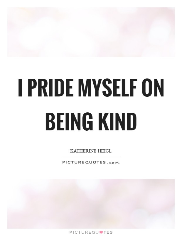I pride myself on being kind Picture Quote #1