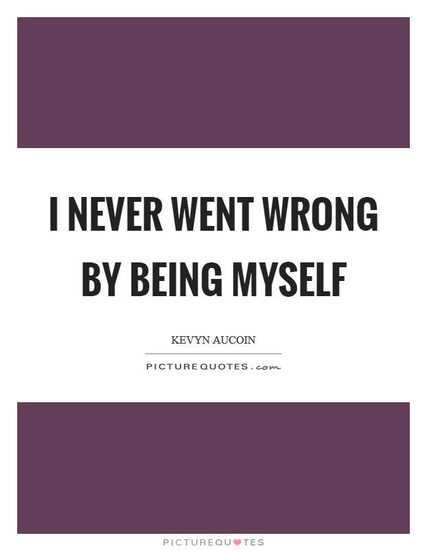 I never went wrong by being myself Picture Quote #1