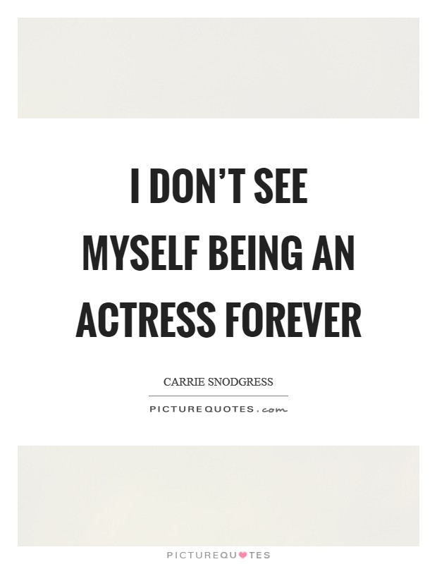 I don't see myself being an actress forever Picture Quote #1