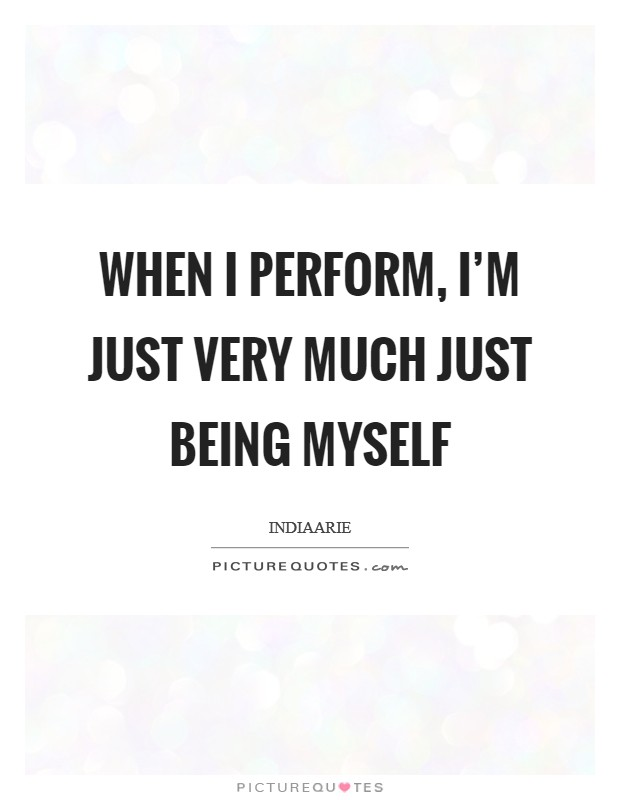 When I perform, I'm just very much just being myself Picture Quote #1