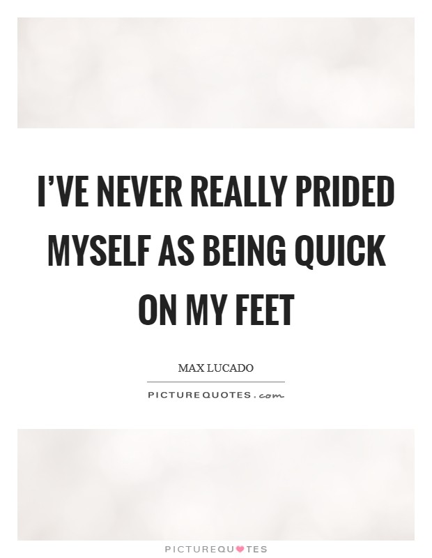 I've never really prided myself as being quick on my feet Picture Quote #1
