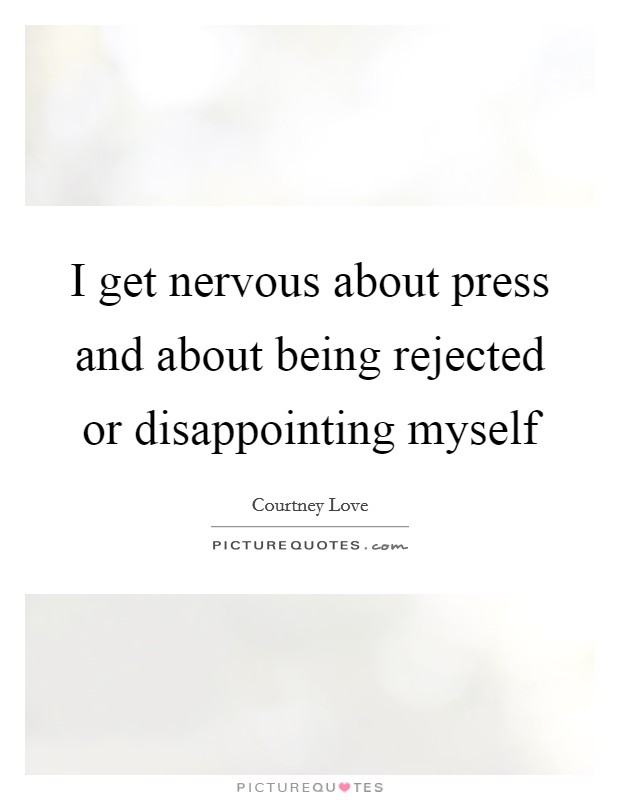 I get nervous about press and about being rejected or disappointing myself Picture Quote #1