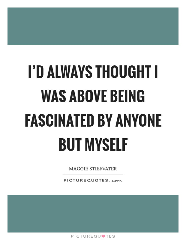 I'd always thought I was above being fascinated by anyone but myself Picture Quote #1