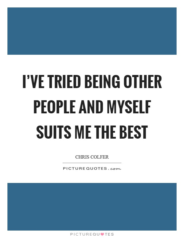 I've tried being other people and myself suits me the best Picture Quote #1