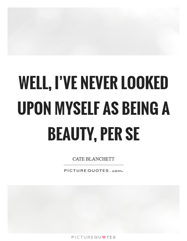 Well, I've never looked upon myself as being a beauty, per se Picture Quote #1