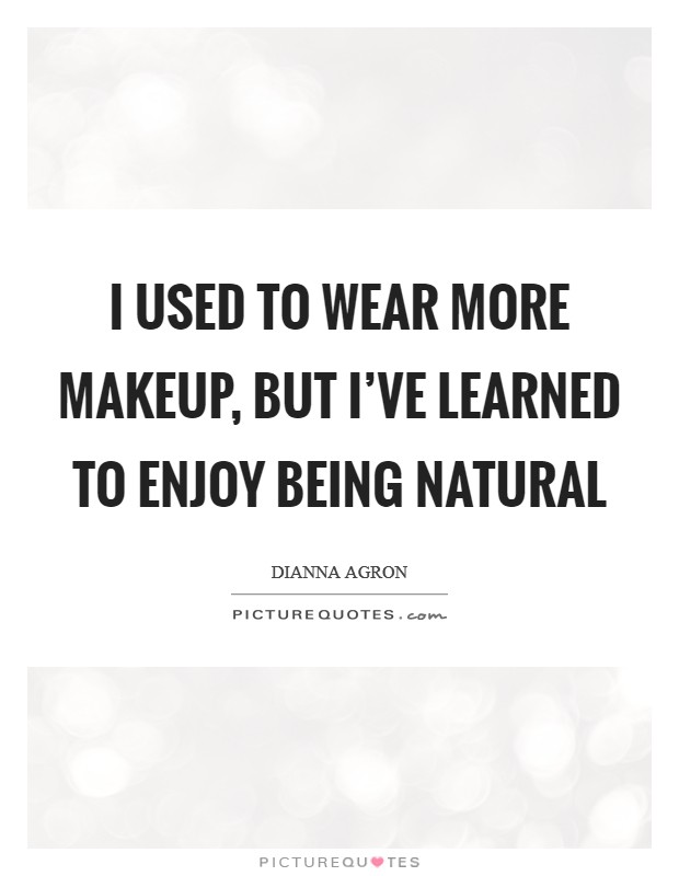 I used to wear more makeup, but I've learned to enjoy being natural Picture Quote #1