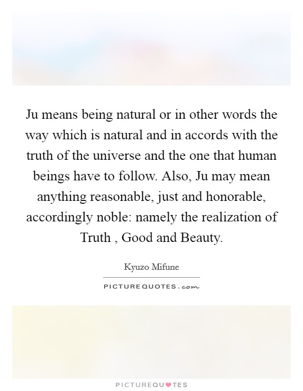 Ju means being natural or in other words the way which is natural and in accords with the truth of the universe and the one that human beings have to follow. Also, Ju may mean anything reasonable, just and honorable, accordingly noble: namely the realization of Truth , Good and Beauty Picture Quote #1