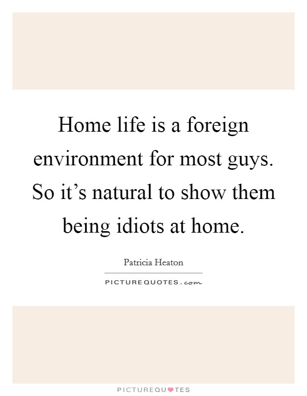 Home life is a foreign environment for most guys. So it's natural to show them being idiots at home Picture Quote #1