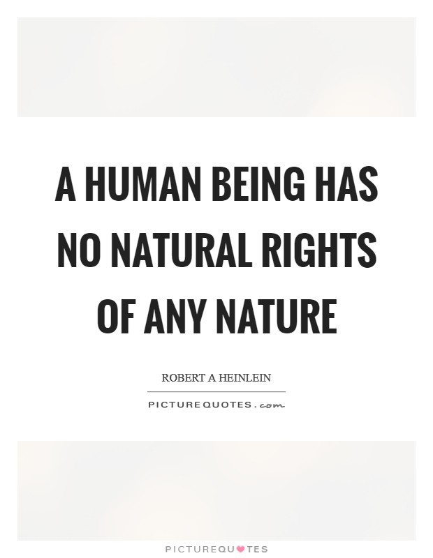 A human being has no natural rights of any nature Picture Quote #1