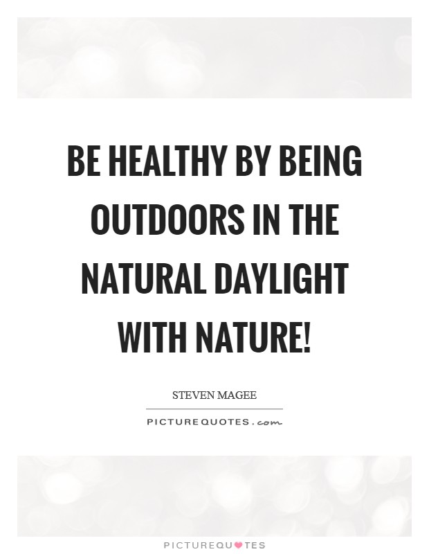 Be healthy by being outdoors in the natural daylight with nature! Picture Quote #1