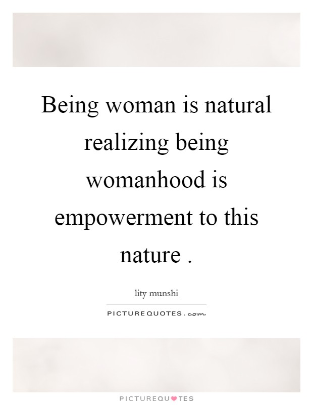 Being woman is natural realizing being womanhood is empowerment to this nature  Picture Quote #1