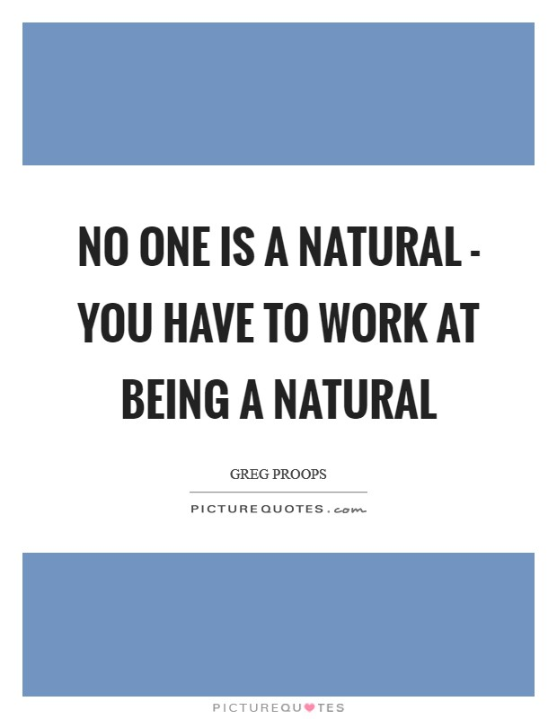 No one is a natural - you have to work at being a natural Picture Quote #1
