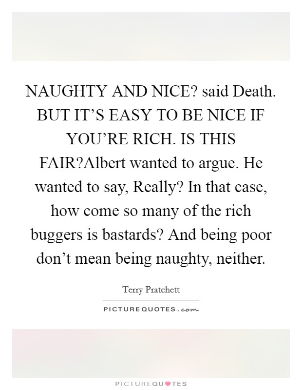 NAUGHTY AND NICE? said Death. BUT IT'S EASY TO BE NICE IF YOU'RE RICH. IS THIS FAIR?Albert wanted to argue. He wanted to say, Really? In that case, how come so many of the rich buggers is bastards? And being poor don't mean being naughty, neither Picture Quote #1