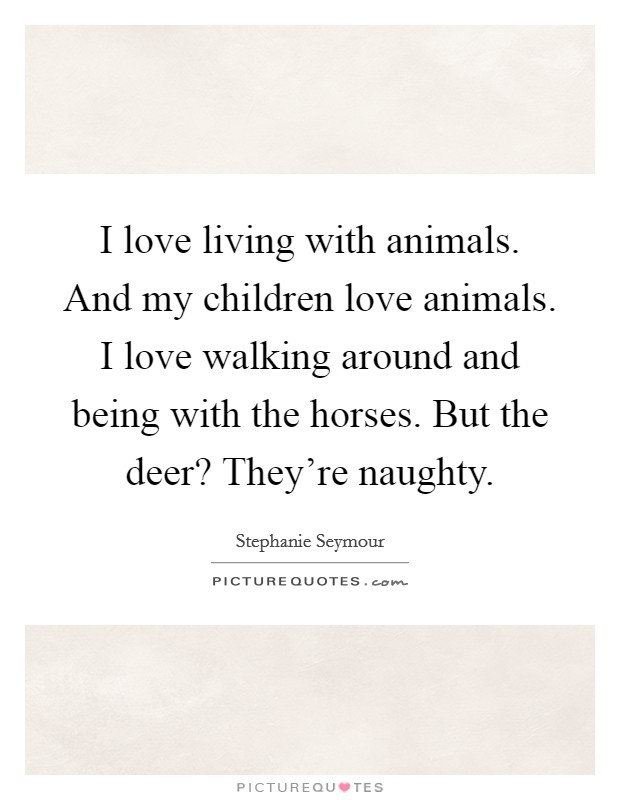 I love living with animals. And my children love animals. I love walking around and being with the horses. But the deer? They're naughty Picture Quote #1