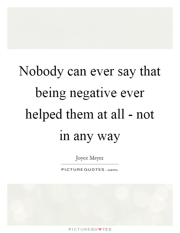 Nobody can ever say that being negative ever helped them at all - not in any way Picture Quote #1