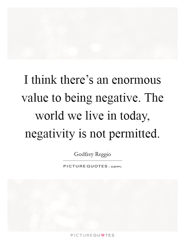 I think there's an enormous value to being negative. The world we live in today, negativity is not permitted Picture Quote #1