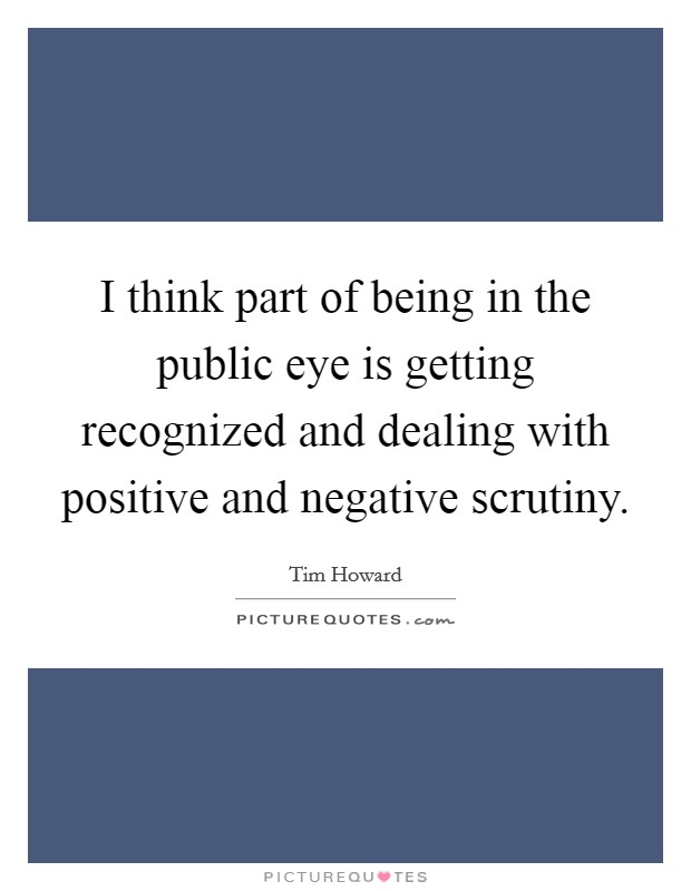 I think part of being in the public eye is getting recognized and dealing with positive and negative scrutiny Picture Quote #1