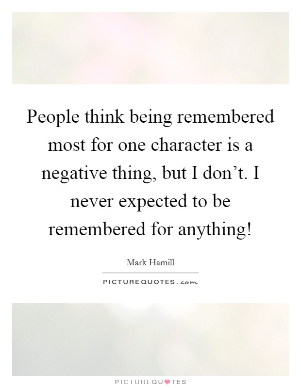 People think being remembered most for one character is a negative thing, but I don't. I never expected to be remembered for anything! Picture Quote #1