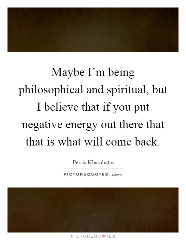 Maybe I'm being philosophical and spiritual, but I believe that if you put negative energy out there that that is what will come back Picture Quote #1