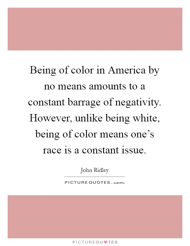 Being of color in America by no means amounts to a constant barrage of negativity. However, unlike being white, being of color means one's race is a constant issue Picture Quote #1