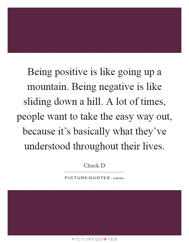 Being positive is like going up a mountain. Being negative is like sliding down a hill. A lot of times, people want to take the easy way out, because it's basically what they've understood throughout their lives Picture Quote #1