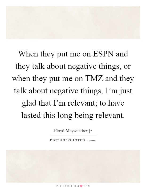 When they put me on ESPN and they talk about negative things, or when they put me on TMZ and they talk about negative things, I'm just glad that I'm relevant; to have lasted this long being relevant Picture Quote #1