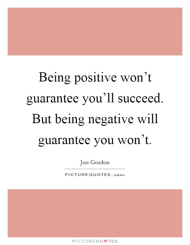 Being positive won't guarantee you'll succeed. But being negative will guarantee you won't Picture Quote #1