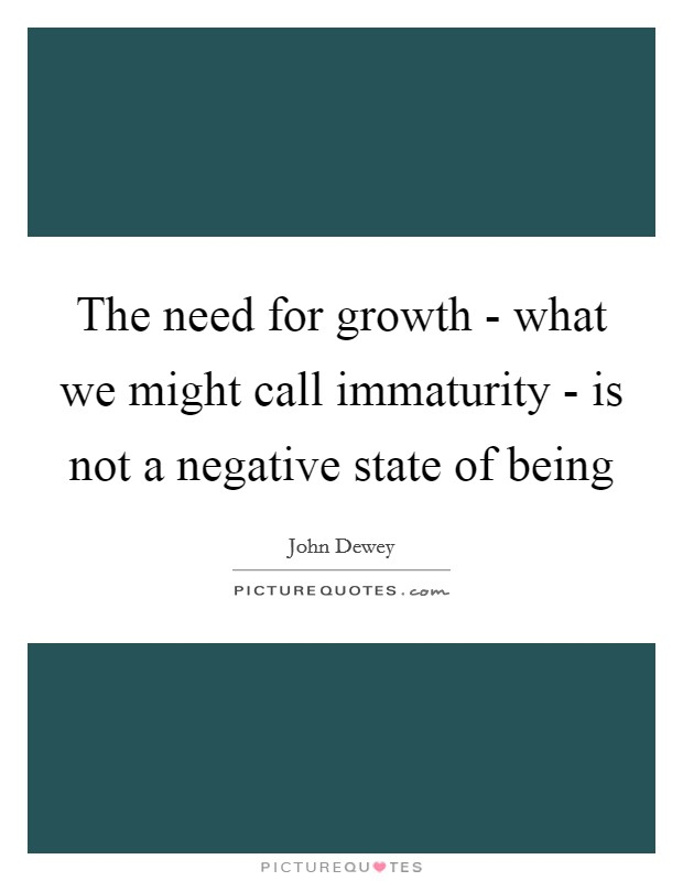The need for growth - what we might call immaturity - is not a negative state of being Picture Quote #1