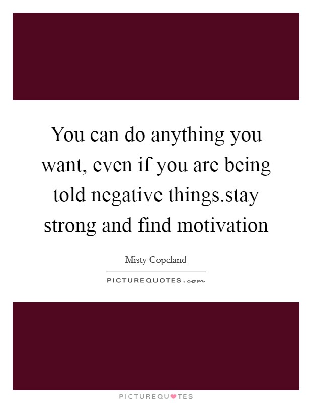 You can do anything you want, even if you are being told negative things.stay strong and find motivation Picture Quote #1