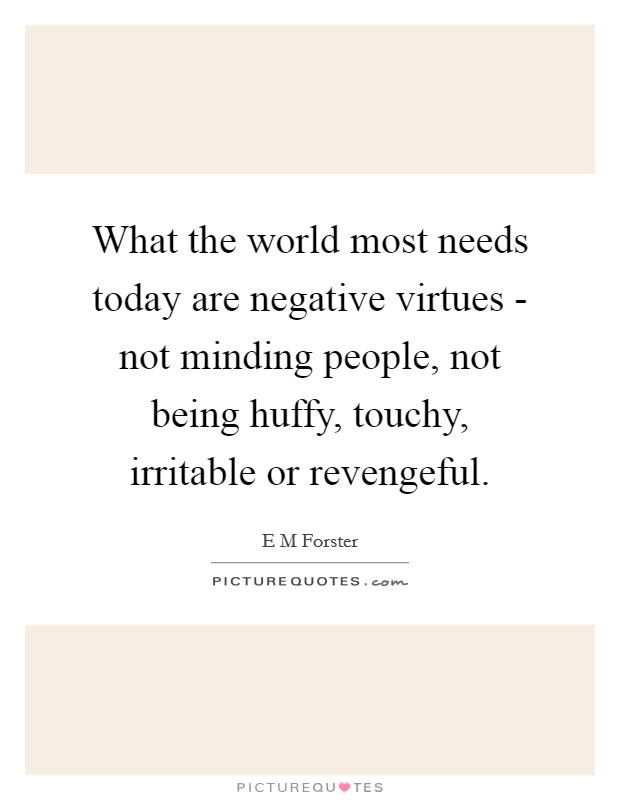 What the world most needs today are negative virtues - not minding people, not being huffy, touchy, irritable or revengeful Picture Quote #1