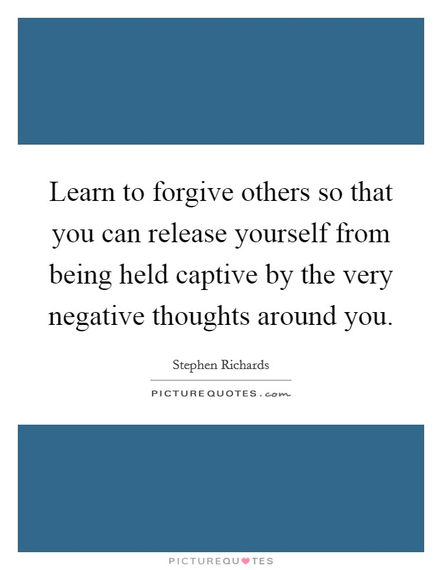 Learn to forgive others so that you can release yourself from being held captive by the very negative thoughts around you Picture Quote #1