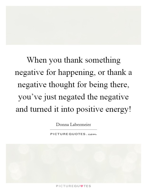 When you thank something negative for happening, or thank a negative thought for being there, you've just negated the negative and turned it into positive energy! Picture Quote #1
