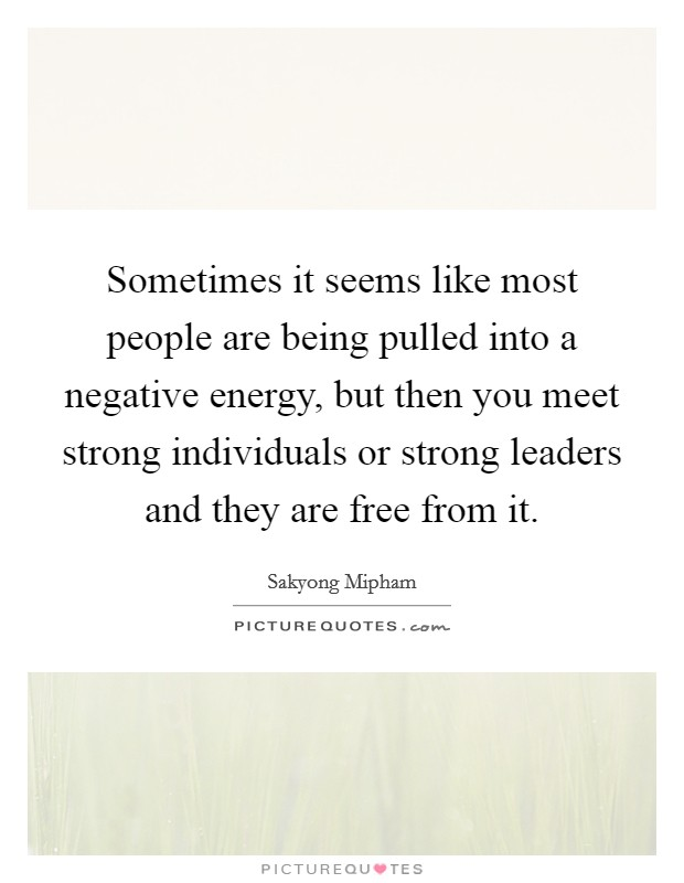 Sometimes it seems like most people are being pulled into a negative energy, but then you meet strong individuals or strong leaders and they are free from it Picture Quote #1