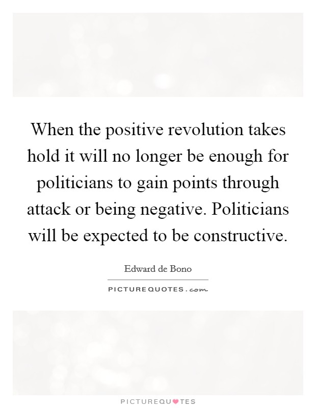 When the positive revolution takes hold it will no longer be enough for politicians to gain points through attack or being negative. Politicians will be expected to be constructive Picture Quote #1