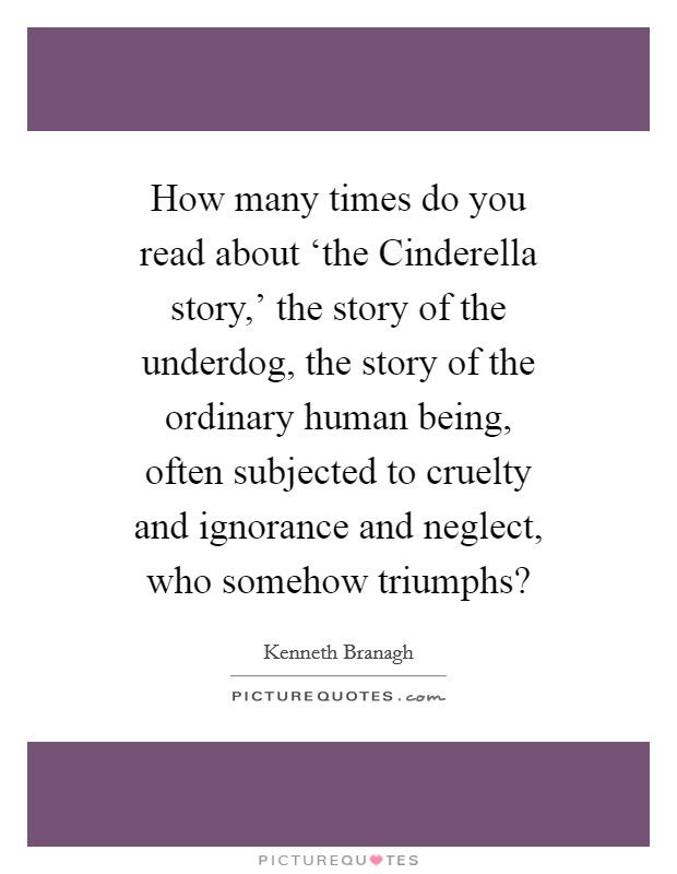 How many times do you read about 'the Cinderella story,' the story of the underdog, the story of the ordinary human being, often subjected to cruelty and ignorance and neglect, who somehow triumphs? Picture Quote #1