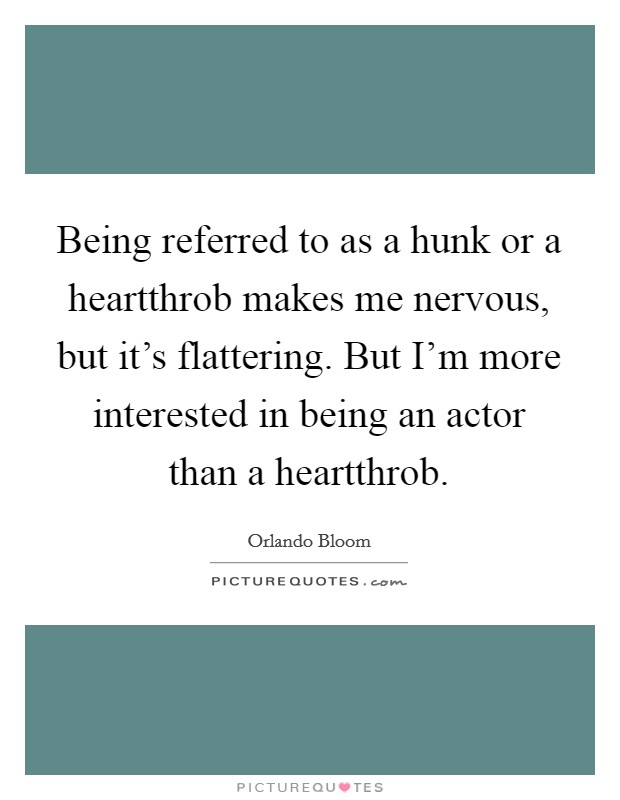 Being referred to as a hunk or a heartthrob makes me nervous, but it's flattering. But I'm more interested in being an actor than a heartthrob Picture Quote #1