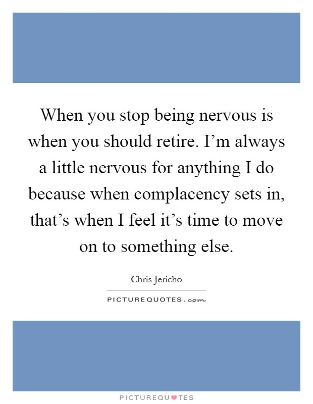 When you stop being nervous is when you should retire. I'm always a little nervous for anything I do because when complacency sets in, that's when I feel it's time to move on to something else. Picture Quote #1
