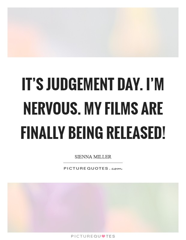 It's judgement day. I'm nervous. My films are finally being released! Picture Quote #1