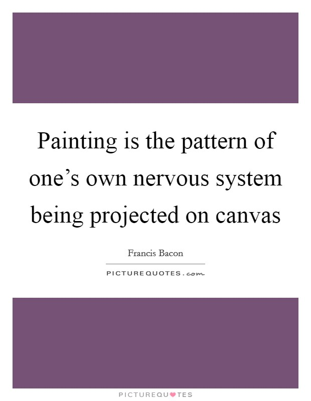 Painting is the pattern of one's own nervous system being projected on canvas Picture Quote #1