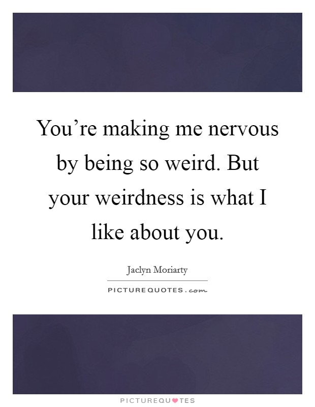 You're making me nervous by being so weird. But your weirdness is what I like about you. Picture Quote #1