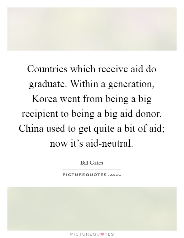 Countries which receive aid do graduate. Within a generation, Korea went from being a big recipient to being a big aid donor. China used to get quite a bit of aid; now it's aid-neutral Picture Quote #1