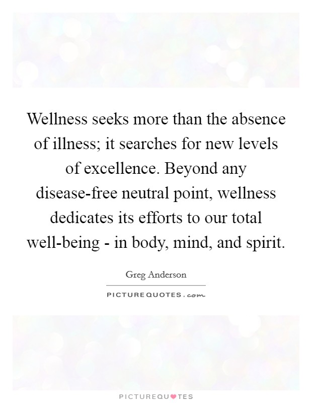 Wellness seeks more than the absence of illness; it searches for new levels of excellence. Beyond any disease-free neutral point, wellness dedicates its efforts to our total well-being - in body, mind, and spirit Picture Quote #1