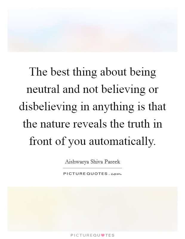 The best thing about being neutral and not believing or disbelieving in anything is that the nature reveals the truth in front of you automatically Picture Quote #1