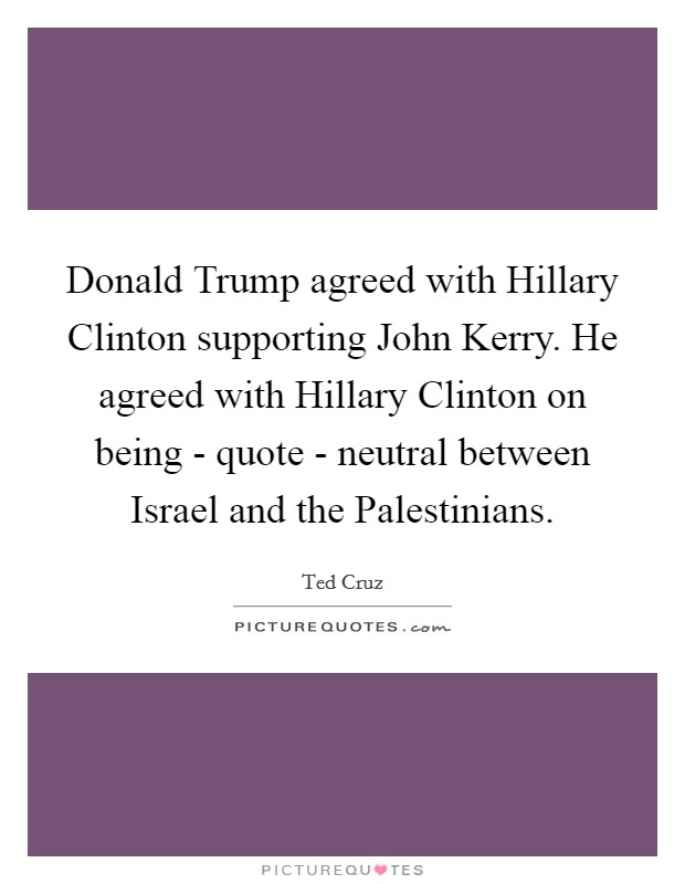 Donald Trump agreed with Hillary Clinton supporting John Kerry. He agreed with Hillary Clinton on being - quote - neutral between Israel and the Palestinians Picture Quote #1
