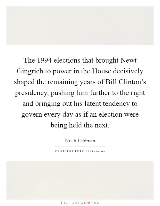 The 1994 elections that brought Newt Gingrich to power in the House decisively shaped the remaining years of Bill Clinton's presidency, pushing him further to the right and bringing out his latent tendency to govern every day as if an election were being held the next Picture Quote #1