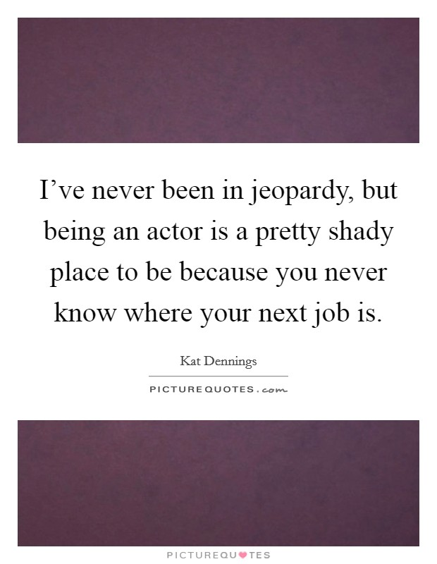 I've never been in jeopardy, but being an actor is a pretty shady place to be because you never know where your next job is Picture Quote #1