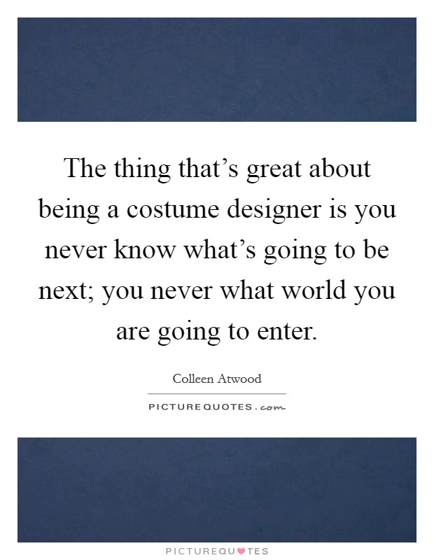 The thing that's great about being a costume designer is you never know what's going to be next; you never what world you are going to enter Picture Quote #1