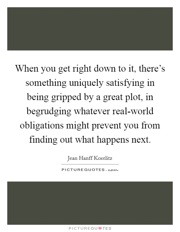 When you get right down to it, there's something uniquely satisfying in being gripped by a great plot, in begrudging whatever real-world obligations might prevent you from finding out what happens next Picture Quote #1