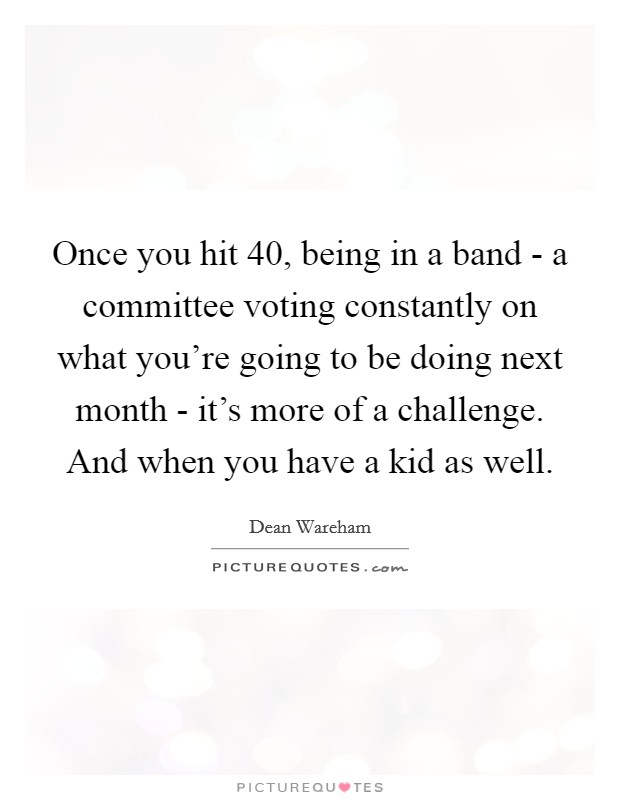Once you hit 40, being in a band - a committee voting constantly on what you're going to be doing next month - it's more of a challenge. And when you have a kid as well Picture Quote #1