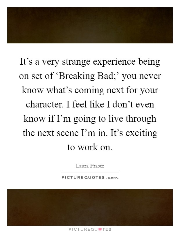 It's a very strange experience being on set of 'Breaking Bad;' you never know what's coming next for your character. I feel like I don't even know if I'm going to live through the next scene I'm in. It's exciting to work on Picture Quote #1